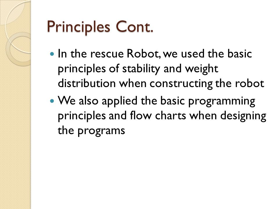 Principles Cont. In the rescue Robot, we used the basic principles of stability and weight distribution when constructing the robot We also applied th