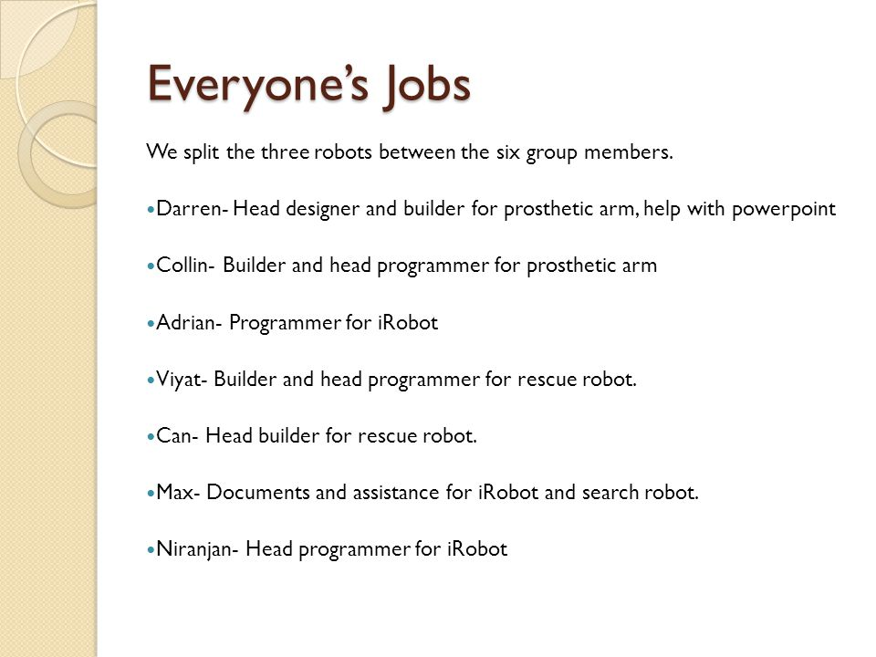 Everyone's Jobs We split the three robots between the six group members. Darren- Head designer and builder for prosthetic arm, help with powerpoint Co