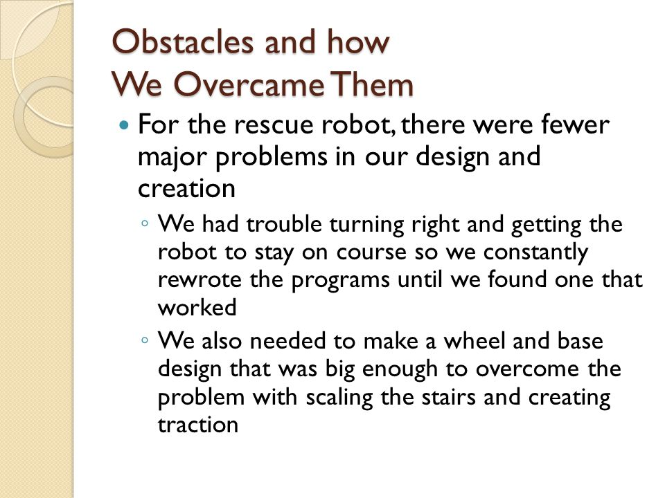 Obstacles and how We Overcame Them For the rescue robot, there were fewer major problems in our design and creation ◦ We had trouble turning right and