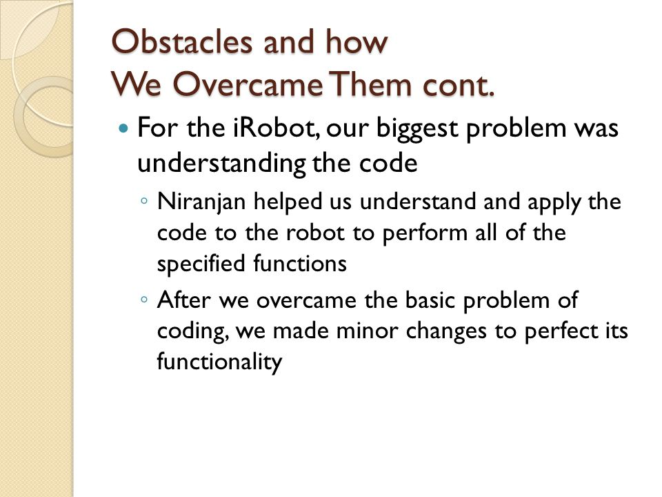 Obstacles and how We Overcame Them cont. For the iRobot, our biggest problem was understanding the code ◦ Niranjan helped us understand and apply the