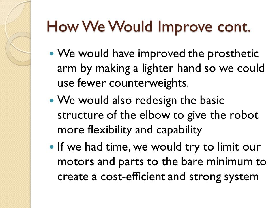 How We Would Improve cont. We would have improved the prosthetic arm by making a lighter hand so we could use fewer counterweights. We would also rede