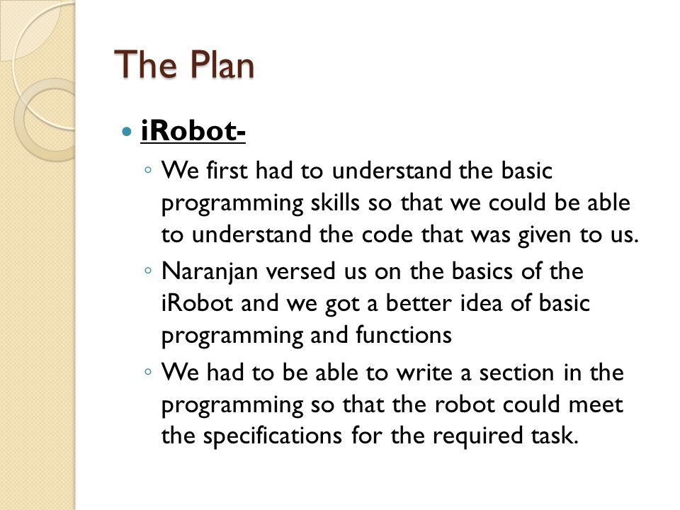 The Plan iRobot- ◦ We first had to understand the basic programming skills so that we could be able to understand the code that was given to us. ◦ Nar