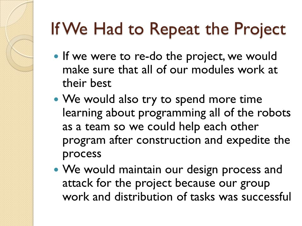 If We Had to Repeat the Project If we were to re-do the project, we would make sure that all of our modules work at their best We would also try to spend more time learning about programming all of the robots as a team so we could help each other program after construction and expedite the process We would maintain our design process and attack for the project because our group work and distribution of tasks was successful