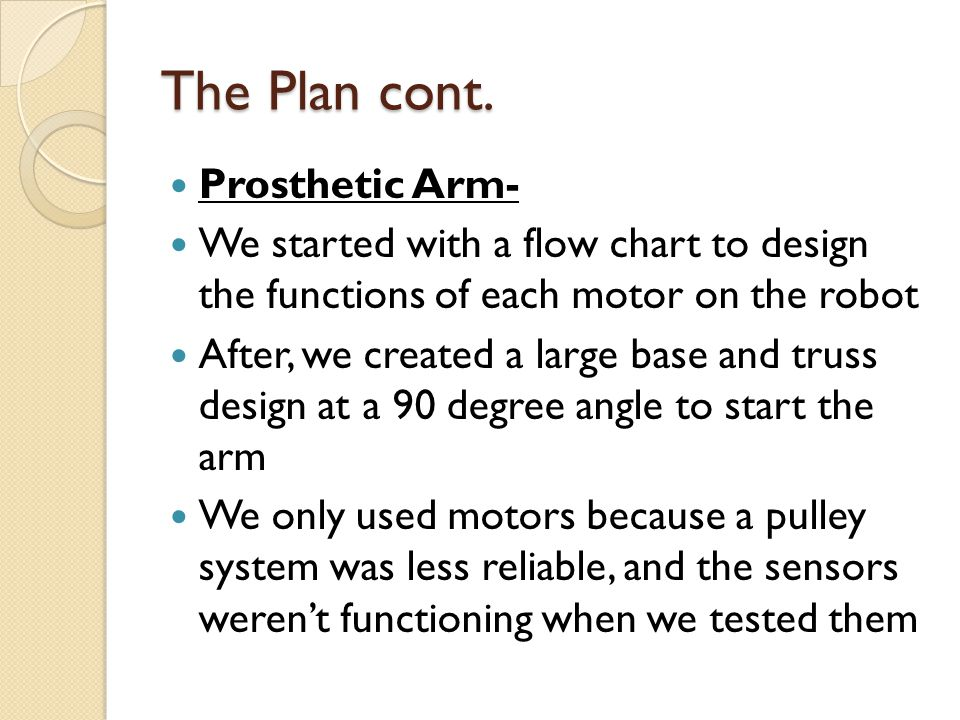 The Plan cont. Prosthetic Arm- We started with a flow chart to design the functions of each motor on the robot After, we created a large base and trus