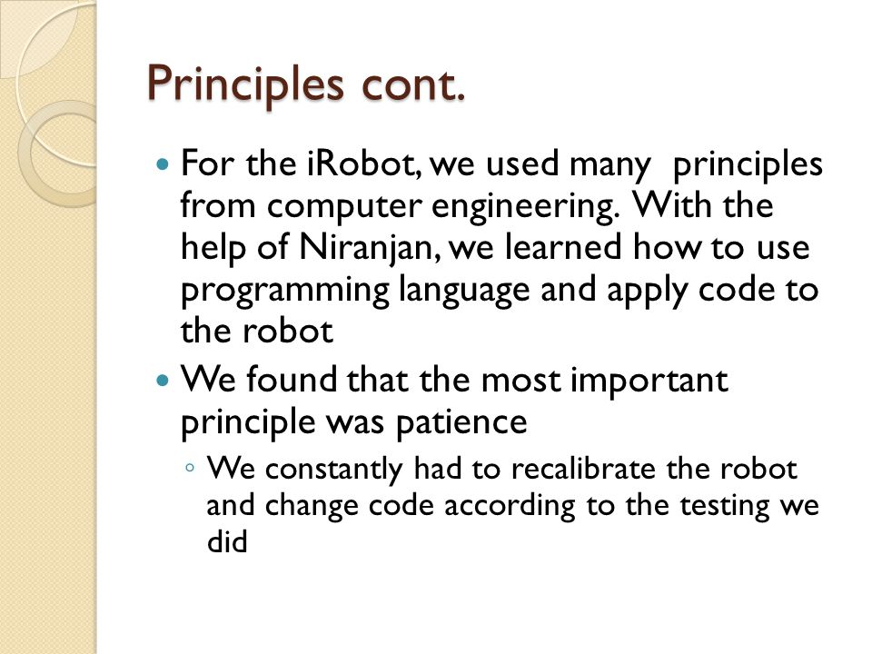 Principles cont. For the iRobot, we used many principles from computer engineering. With the help of Niranjan, we learned how to use programming langu