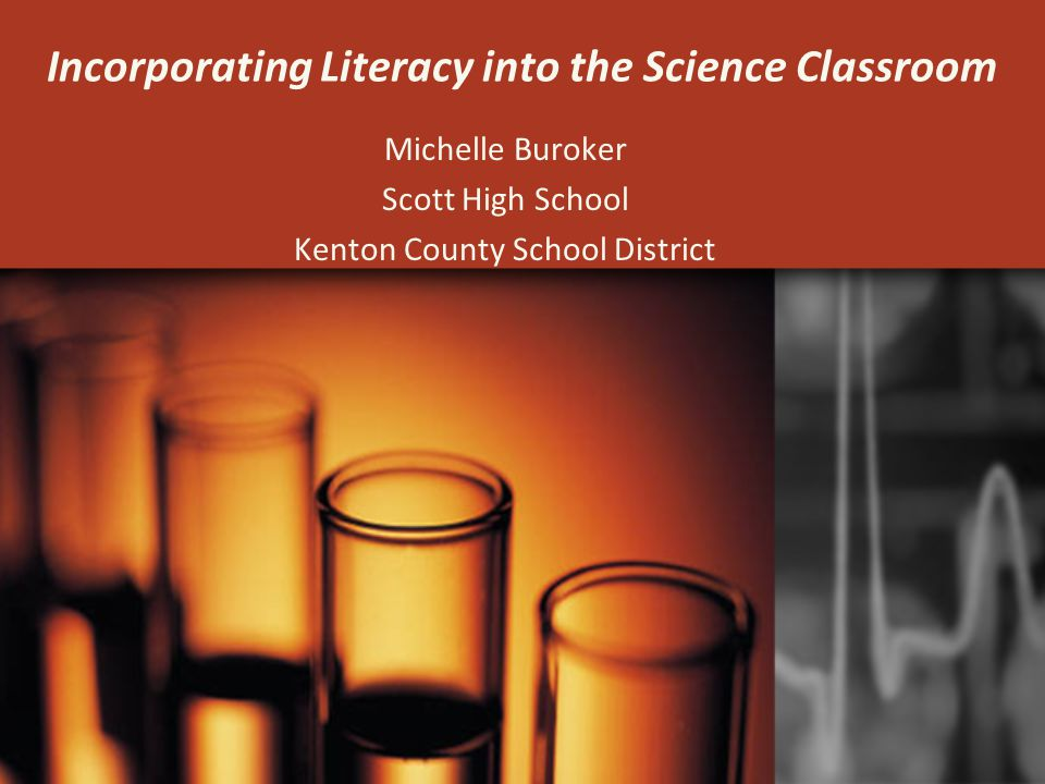 Incorporating Literacy into the Science Classroom Michelle Buroker Scott High School Kenton County School District