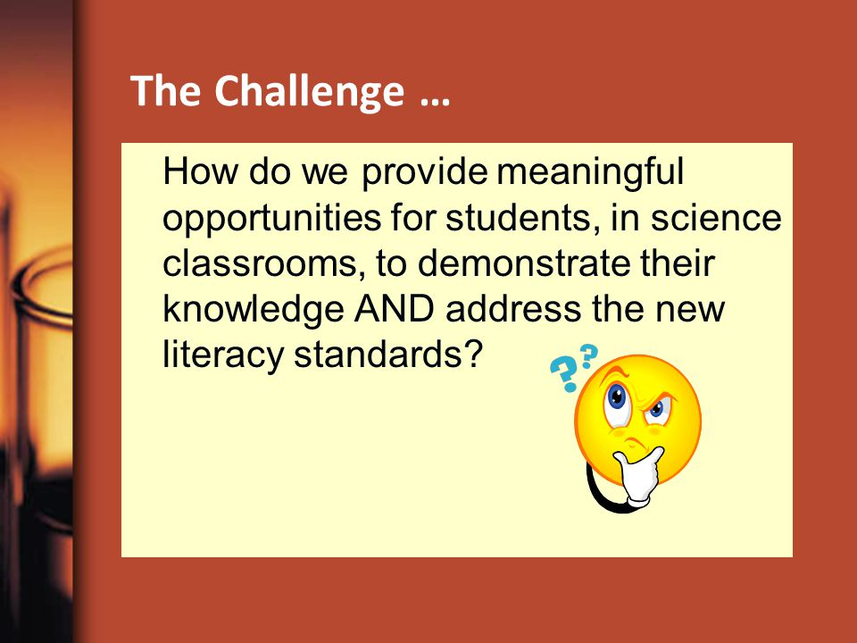 The Challenge … How do we provide meaningful opportunities for students, in science classrooms, to demonstrate their knowledge AND address the new literacy standards