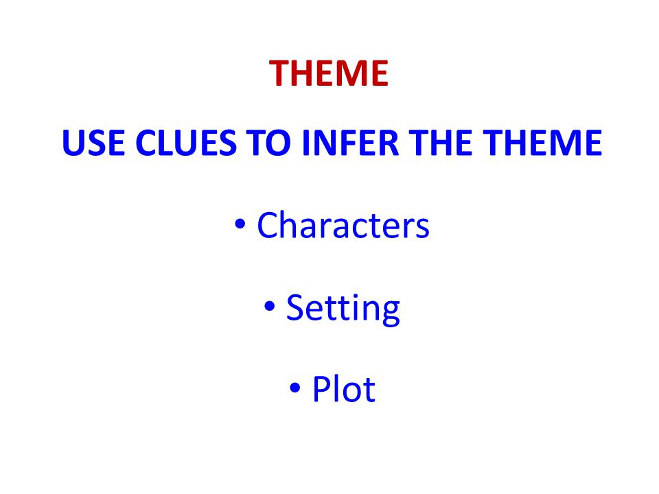 THEME USE CLUES TO INFER THE THEME Characters Setting Plot