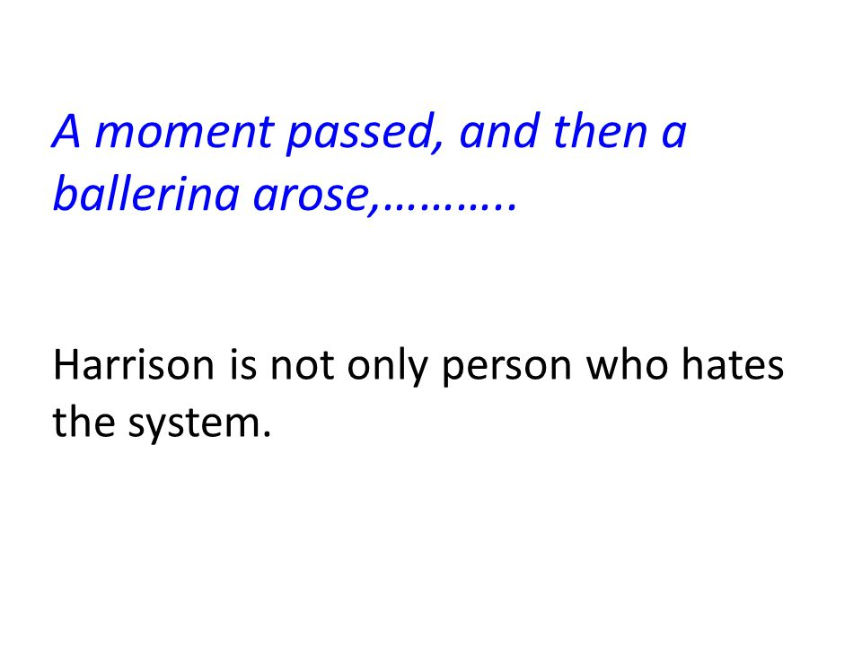 A moment passed, and then a ballerina arose,……….. Harrison is not only person who hates the system.