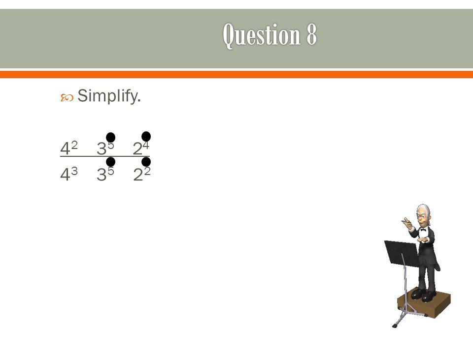  Simplify. 4 2 3 5 2 4 4 3 3 5 2 2