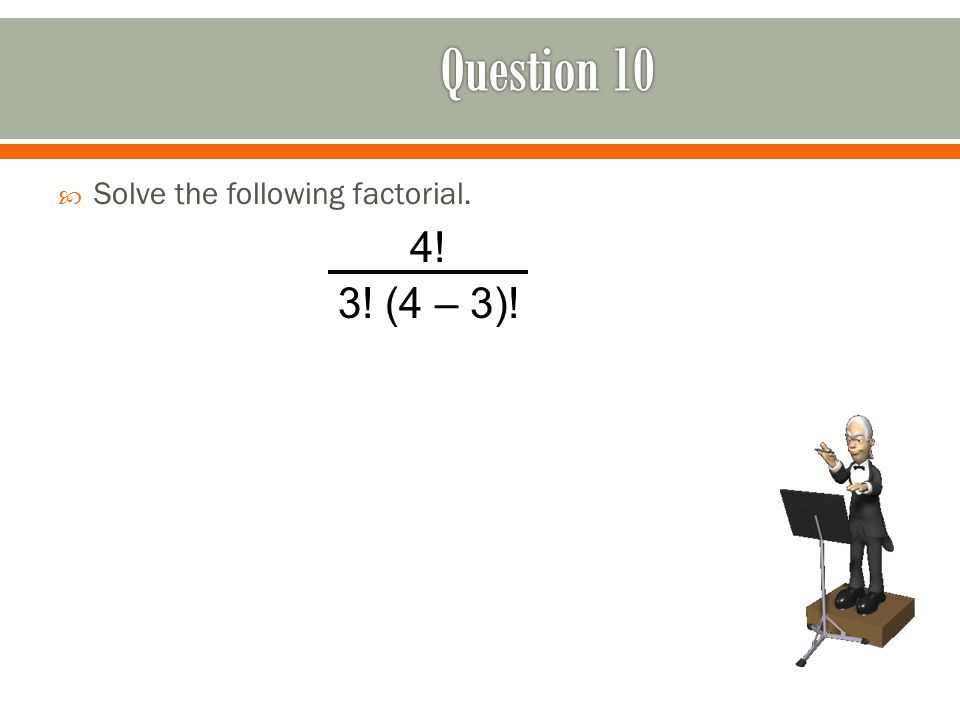  Solve the following factorial. 4! 3! (4 – 3)!