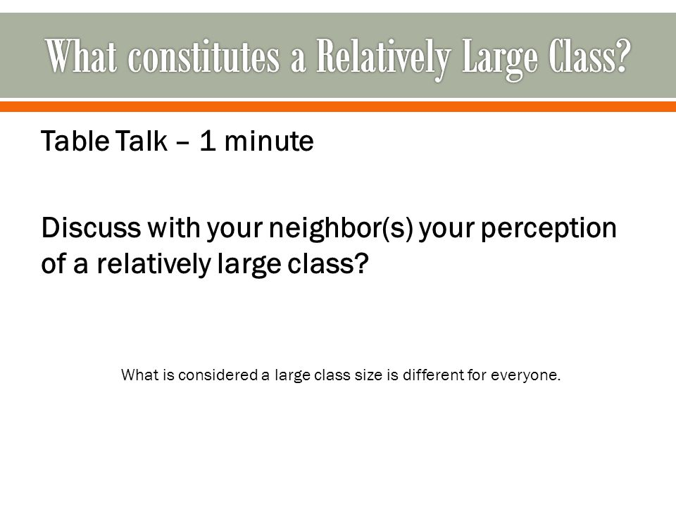 Table Talk – 1 minute Discuss with your neighbor(s) your perception of a relatively large class.
