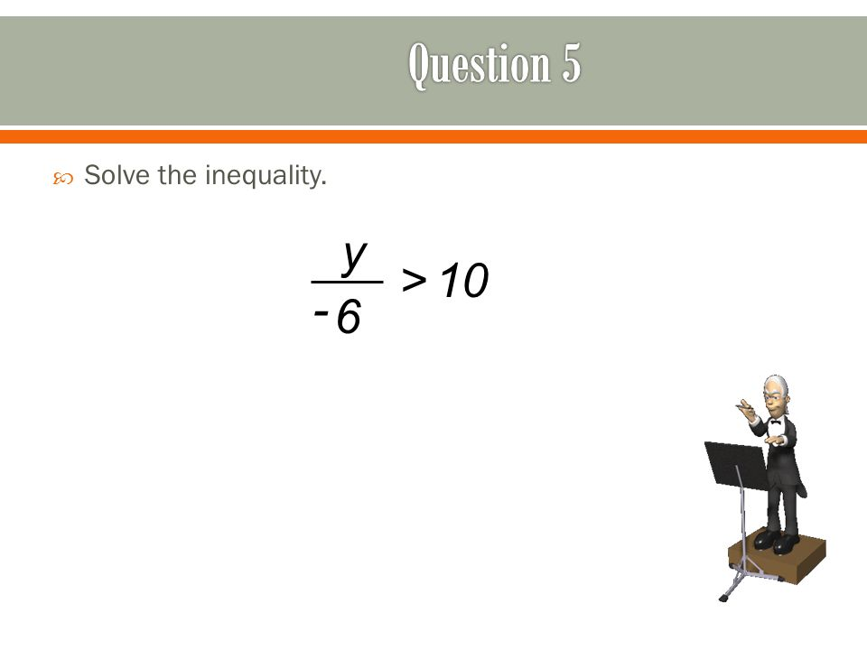  Solve the inequality. >10 y 6 -