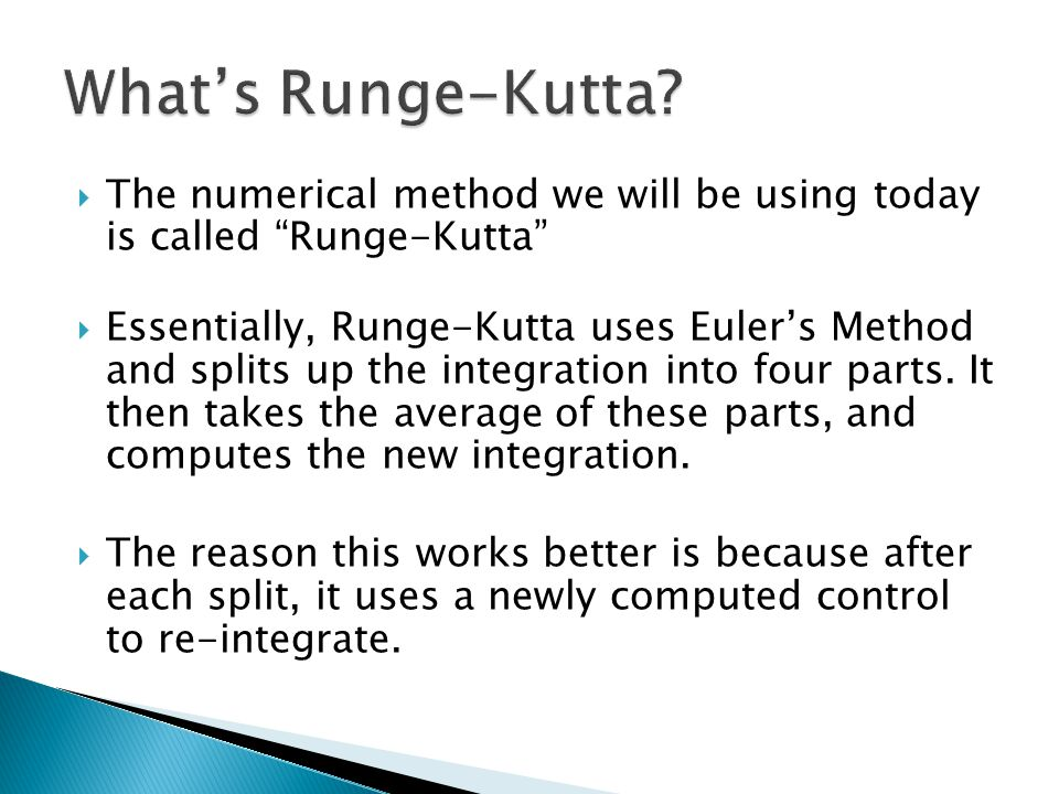  The numerical method we will be using today is called Runge-Kutta  Essentially, Runge-Kutta uses Euler's Method and splits up the integration into four parts.