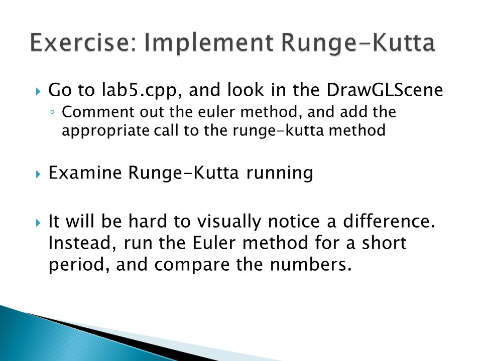  Go to lab5.cpp, and look in the DrawGLScene ◦ Comment out the euler method, and add the appropriate call to the runge-kutta method  Examine Runge-Kutta running  It will be hard to visually notice a difference.