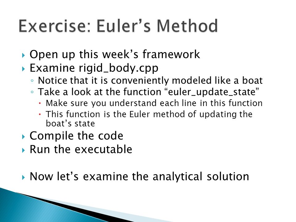 Open up this week's framework  Examine rigid_body.cpp ◦ Notice that it is conveniently modeled like a boat ◦ Take a look at the function euler_update_state  Make sure you understand each line in this function  This function is the Euler method of updating the boat's state  Compile the code  Run the executable  Now let's examine the analytical solution