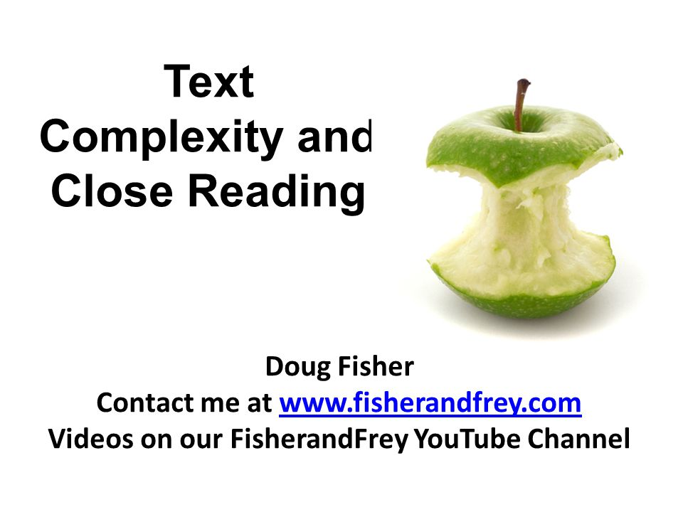 Text Complexity and Close Reading Doug Fisher Contact me at www.fisherandfrey.comwww.fisherandfrey.com Videos on our FisherandFrey YouTube Channel
