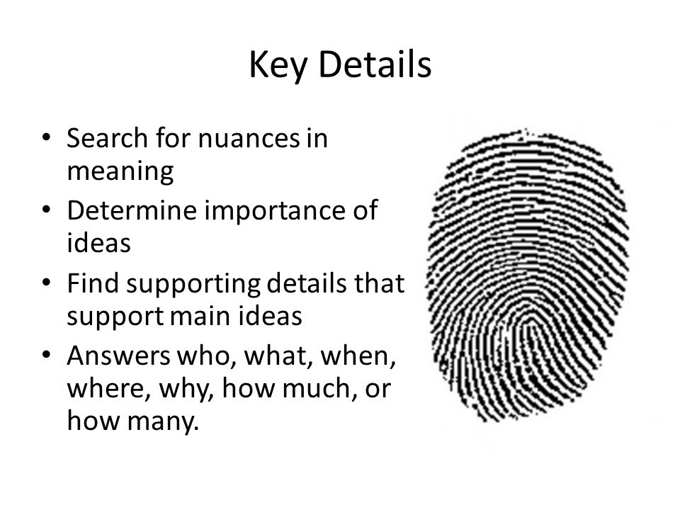 Key Details Search for nuances in meaning Determine importance of ideas Find supporting details that support main ideas Answers who, what, when, where, why, how much, or how many.