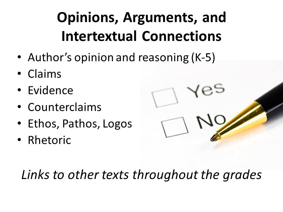 Opinions, Arguments, and Intertextual Connections Author's opinion and reasoning (K-5) Claims Evidence Counterclaims Ethos, Pathos, Logos Rhetoric Links to other texts throughout the grades