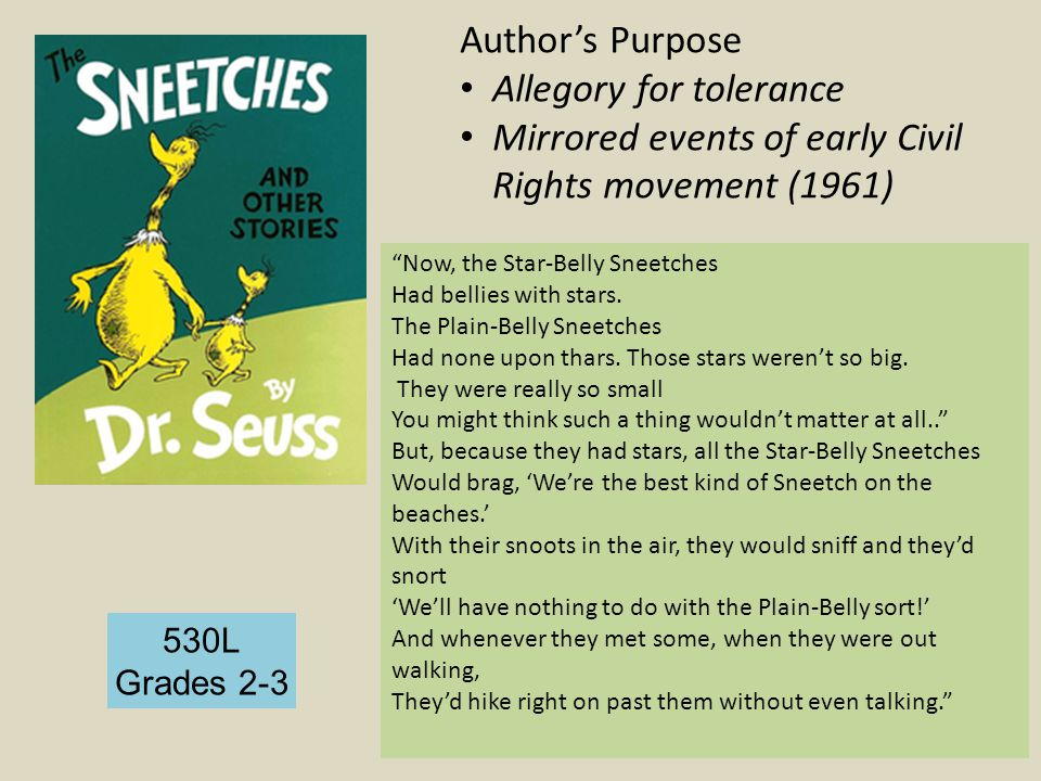 530L Grades 2-3 Author's Purpose Allegory for tolerance Mirrored events of early Civil Rights movement (1961) Now, the Star-Belly Sneetches Had bellies with stars.