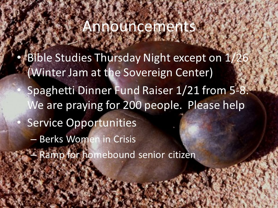 Announcements Bible Studies Thursday Night except on 1/26 (Winter Jam at the Sovereign Center) Spaghetti Dinner Fund Raiser 1/21 from 5-8. We are pray
