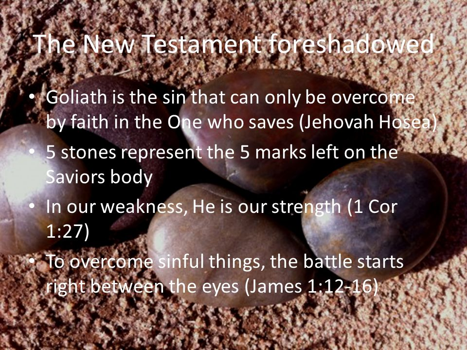 The New Testament foreshadowed Goliath is the sin that can only be overcome by faith in the One who saves (Jehovah Hosea) 5 stones represent the 5 mar