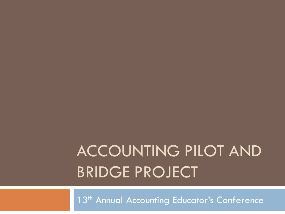 ACCOUNTING PILOT AND BRIDGE PROJECT 13 th Annual Accounting Educator's Conference