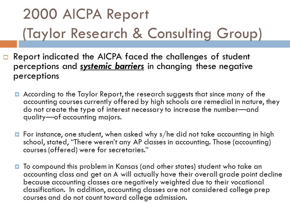 2000 AICPA Report (Taylor Research & Consulting Group)  Report indicated the AICPA faced the challenges of student perceptions and systemic barriers in changing these negative perceptions  According to the Taylor Report, the research suggests that since many of the accounting courses currently offered by high schools are remedial in nature, they do not create the type of interest necessary to increase the number—and quality—of accounting majors.