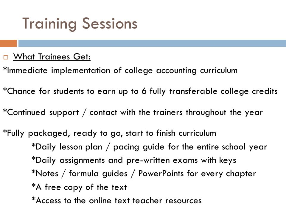 Training Sessions  What Trainees Get: *Immediate implementation of college accounting curriculum *Chance for students to earn up to 6 fully transferable college credits *Continued support / contact with the trainers throughout the year *Fully packaged, ready to go, start to finish curriculum *Daily lesson plan / pacing guide for the entire school year *Daily assignments and pre-written exams with keys *Notes / formula guides / PowerPoints for every chapter *A free copy of the text *Access to the online text teacher resources