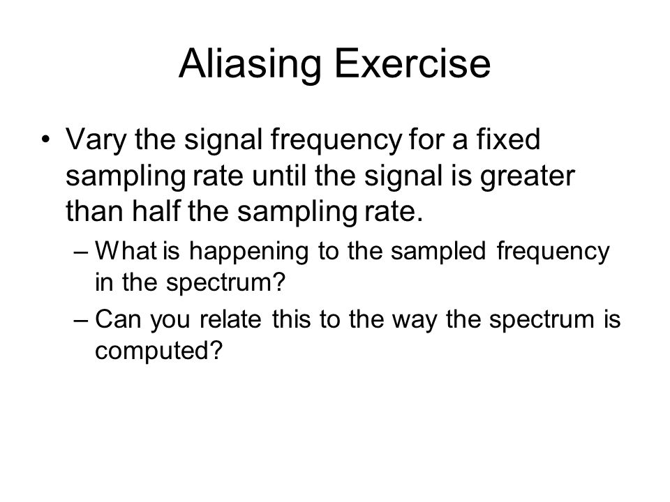 Aliasing Exercise Vary the signal frequency for a fixed sampling rate until the signal is greater than half the sampling rate.