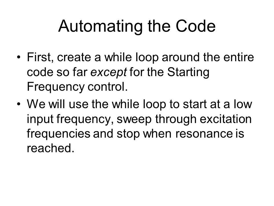 Automating the Code First, create a while loop around the entire code so far except for the Starting Frequency control.