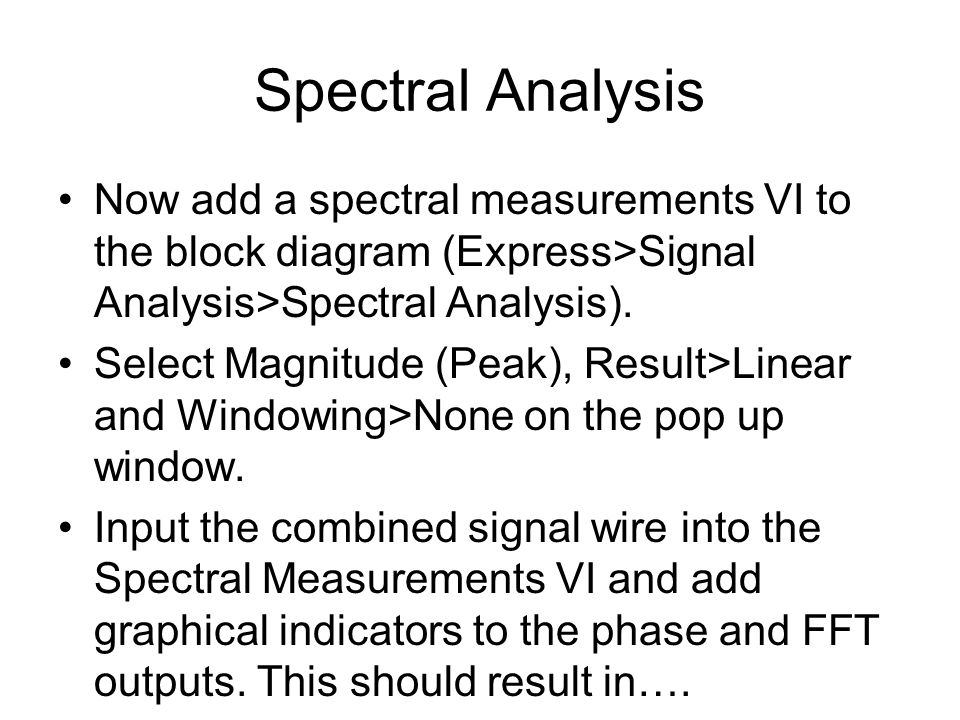 Now add a spectral measurements VI to the block diagram (Express>Signal Analysis>Spectral Analysis).