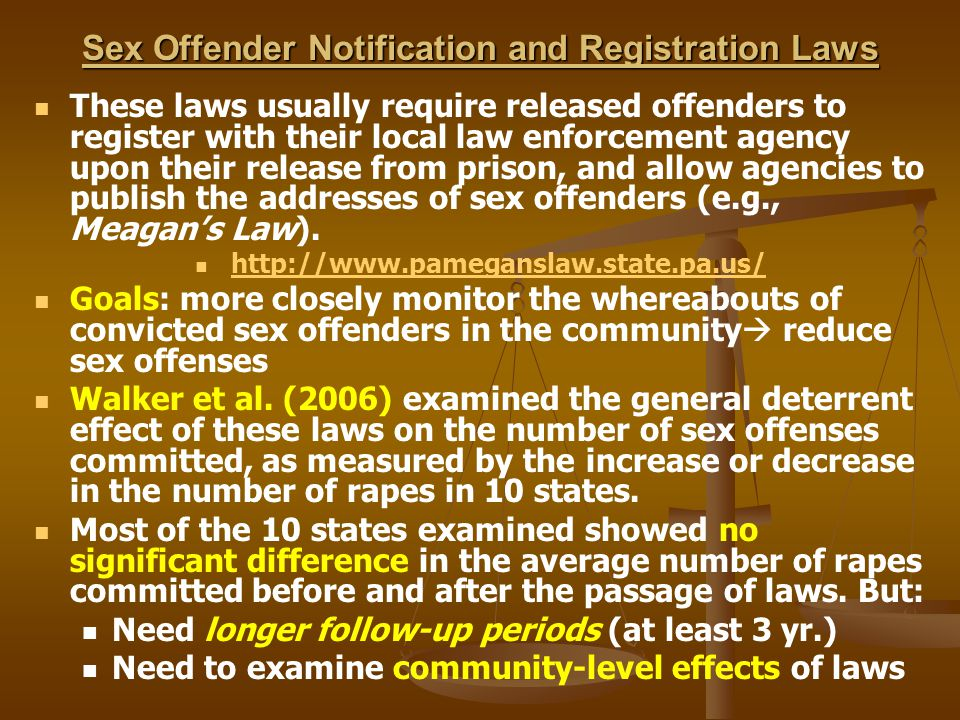 Sex Offender Notification and Registration Laws These laws usually require released offenders to register with their local law enforcement agency upon their release from prison, and allow agencies to publish the addresses of sex offenders (e.g., Meagan's Law).