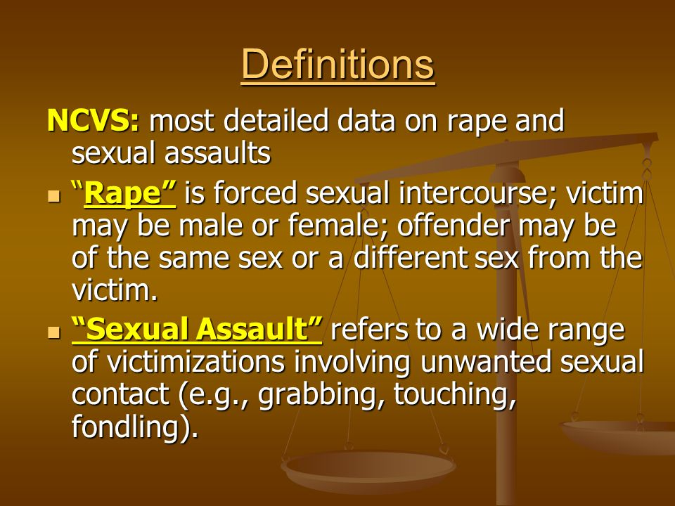 Definitions NCVS: most detailed data on rape and sexual assaults Rape is forced sexual intercourse; victim may be male or female; offender may be of the same sex or a different sex from the victim.