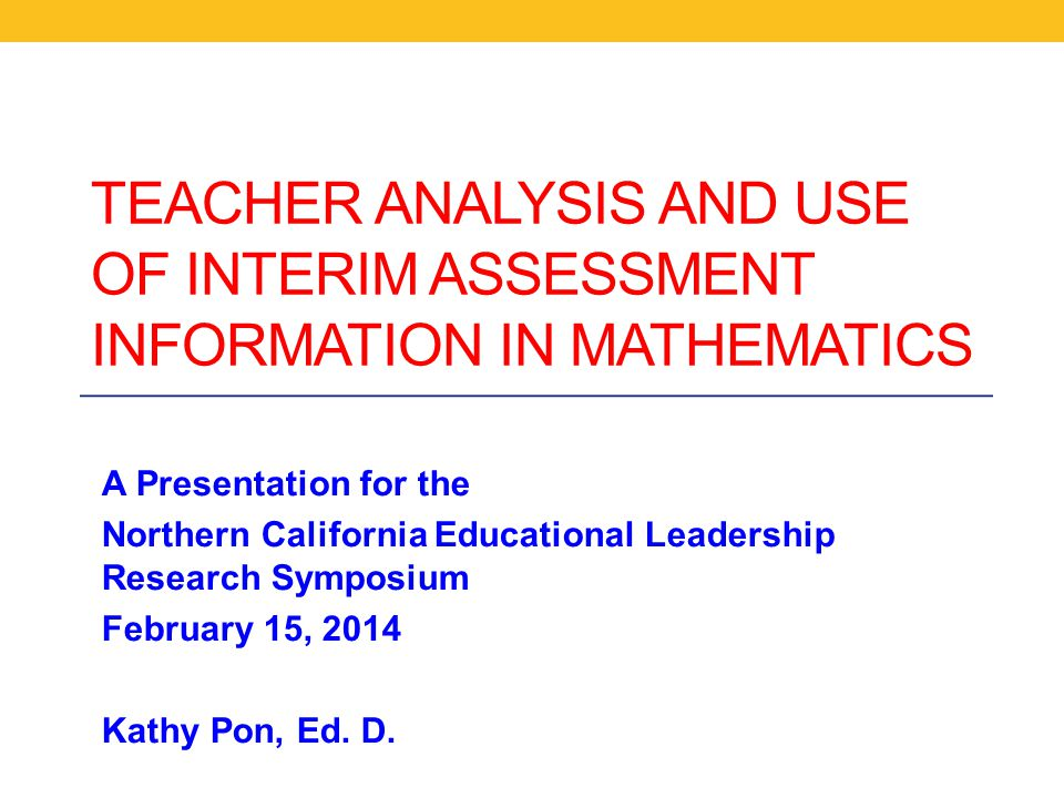 TEACHER ANALYSIS AND USE OF INTERIM ASSESSMENT INFORMATION IN MATHEMATICS A Presentation for the Northern California Educational Leadership Research Symposium February 15, 2014 Kathy Pon, Ed.