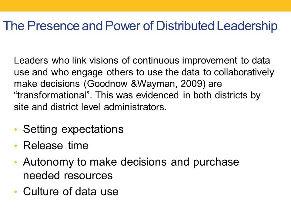 The Presence and Power of Distributed Leadership Leaders who link visions of continuous improvement to data use and who engage others to use the data to collaboratively make decisions (Goodnow &Wayman, 2009) are transformational .