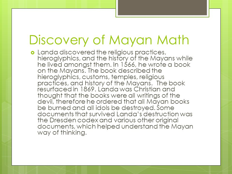 Discovery of Mayan Math  Landa discovered the religious practices, hieroglyphics, and the history of the Mayans while he lived amongst them.