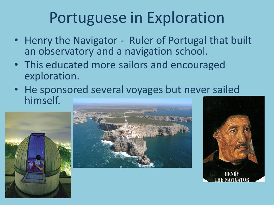 Portuguese in Exploration Henry the Navigator - Ruler of Portugal that built an observatory and a navigation school. This educated more sailors and en