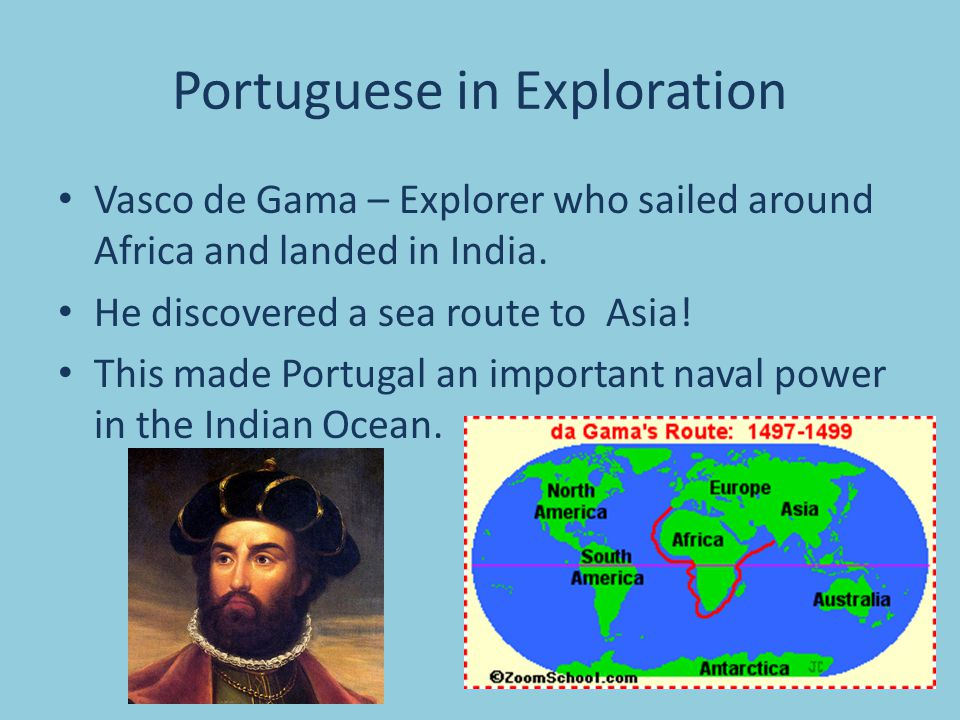 Portuguese in Exploration Vasco de Gama – Explorer who sailed around Africa and landed in India. He discovered a sea route to Asia! This made Portugal