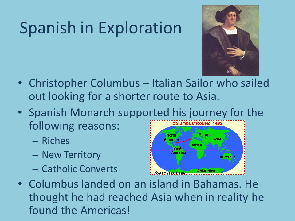 Spanish in Exploration Christopher Columbus – Italian Sailor who sailed out looking for a shorter route to Asia.