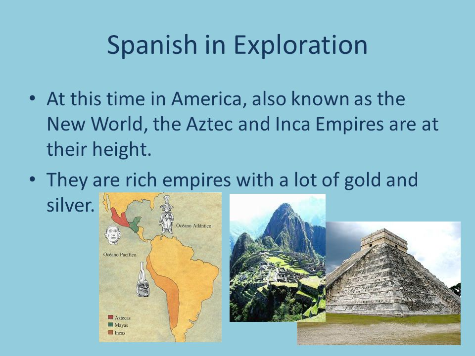Spanish in Exploration At this time in America, also known as the New World, the Aztec and Inca Empires are at their height.