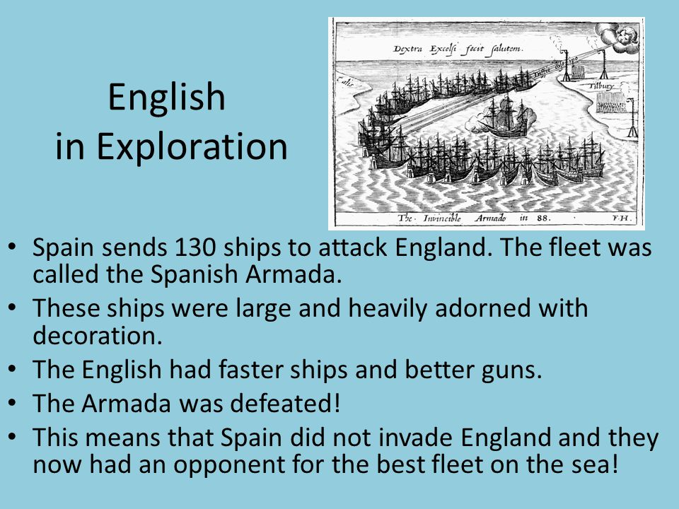 English in Exploration Spain sends 130 ships to attack England. The fleet was called the Spanish Armada. These ships were large and heavily adorned wi