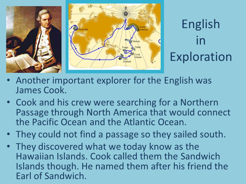 English in Exploration Another important explorer for the English was James Cook. Cook and his crew were searching for a Northern Passage through Nort