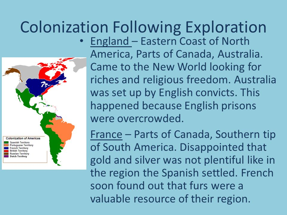 Colonization Following Exploration England – Eastern Coast of North America, Parts of Canada, Australia. Came to the New World looking for riches and