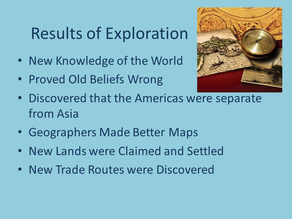Results of Exploration New Knowledge of the World Proved Old Beliefs Wrong Discovered that the Americas were separate from Asia Geographers Made Better Maps New Lands were Claimed and Settled New Trade Routes were Discovered