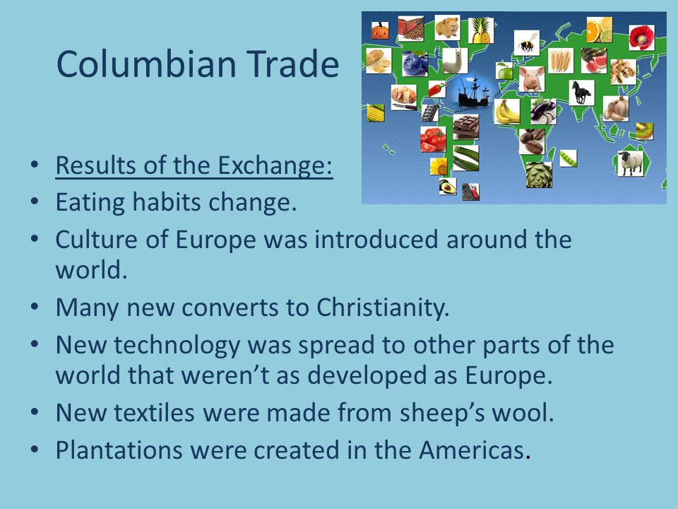 Results of the Exchange: Eating habits change. Culture of Europe was introduced around the world. Many new converts to Christianity. New technology wa