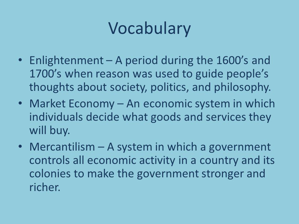 Vocabulary Enlightenment – A period during the 1600's and 1700's when reason was used to guide people's thoughts about society, politics, and philosophy.