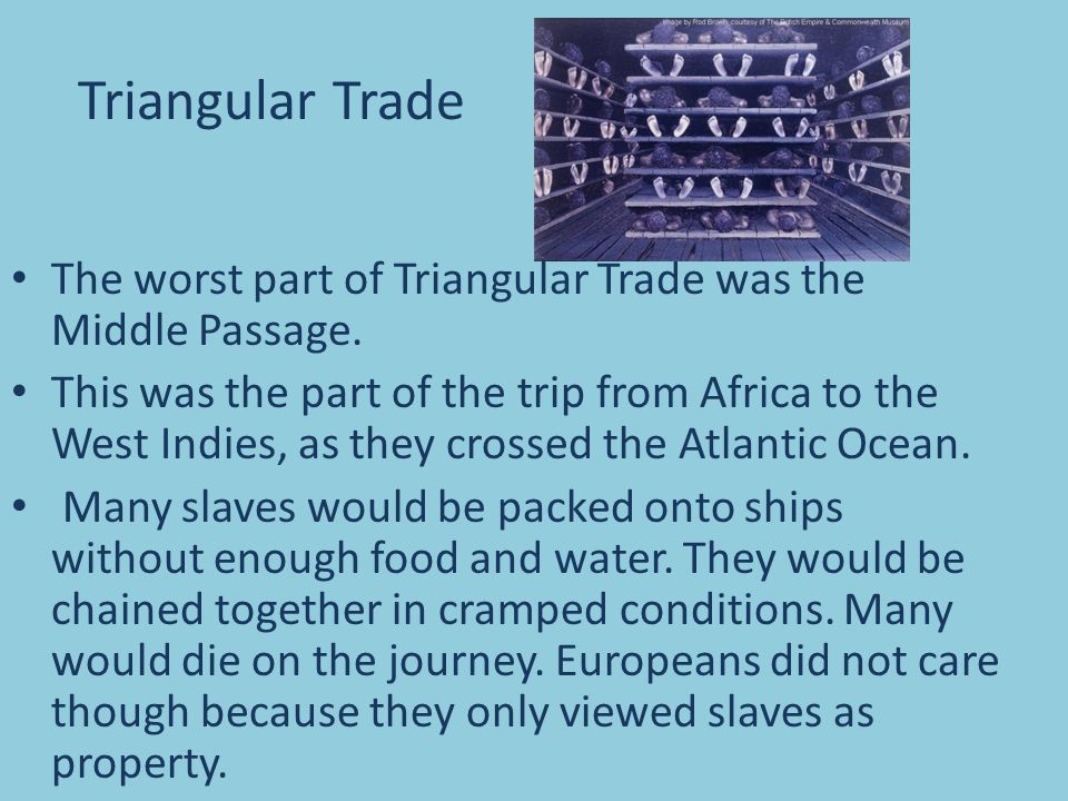 The worst part of Triangular Trade was the Middle Passage. This was the part of the trip from Africa to the West Indies, as they crossed the Atlantic