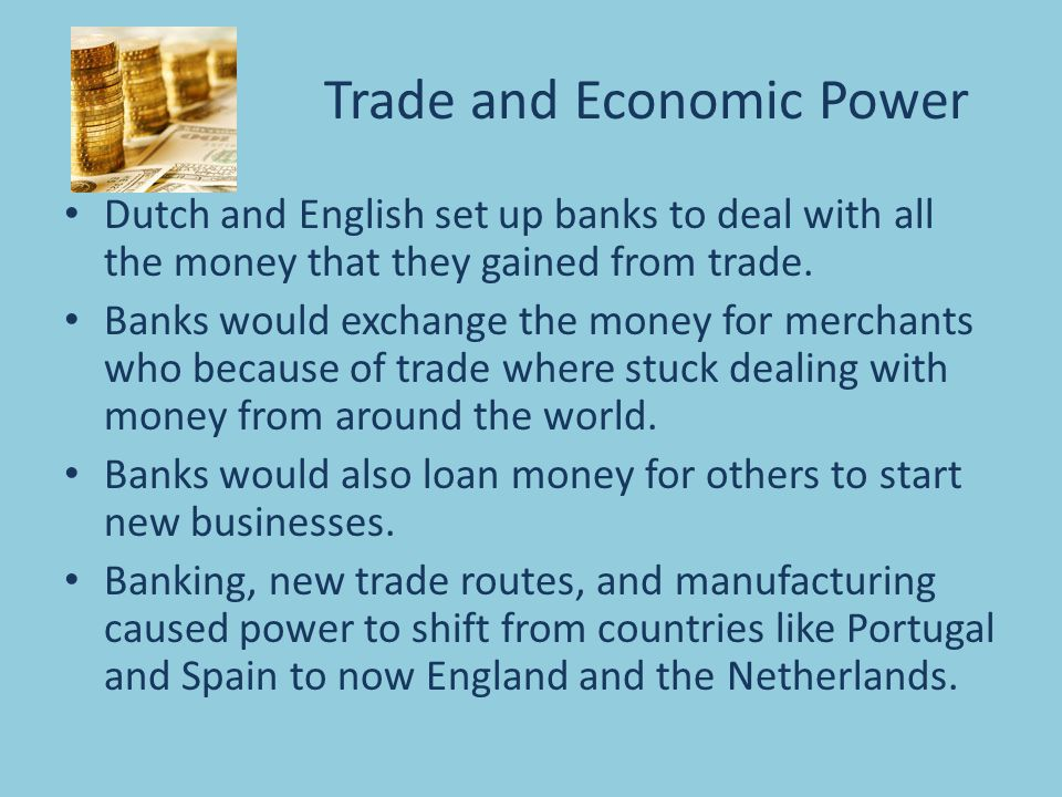Trade and Economic Power Dutch and English set up banks to deal with all the money that they gained from trade. Banks would exchange the money for mer