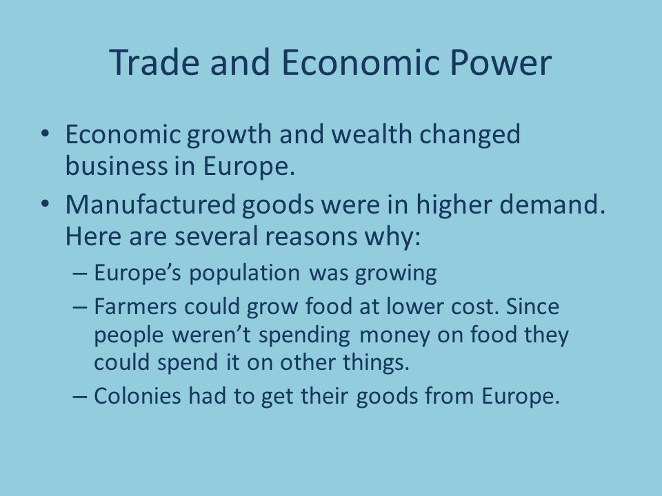 Trade and Economic Power Economic growth and wealth changed business in Europe. Manufactured goods were in higher demand. Here are several reasons why